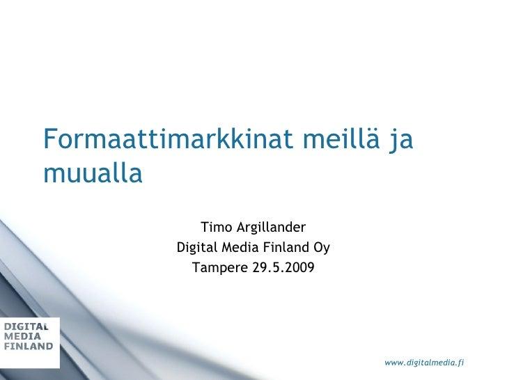 Formaattimarkkinat meillä ja muualla Timo Argillander Digital Media Finland Oy Tampere 29.5.2009
