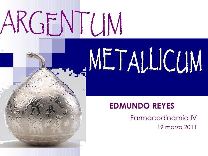 ARGENTUM  METALLICUM Farmacodinamia IV EDMUNDO REYES   19 marzo 2011