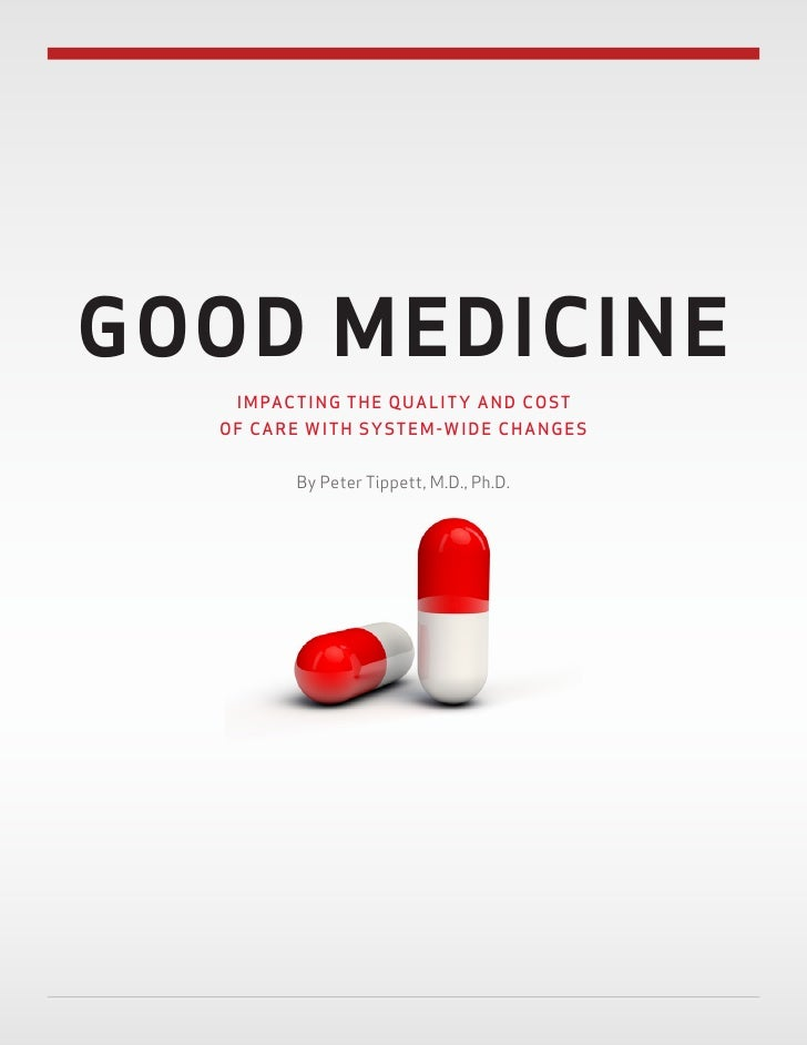GOOD MEDICINE   IMPACTING THE QUALITY AND COST  OF CARE WITH SYSTEM-WIDE CHANGES        By Peter Tippett, M.D., Ph.D.