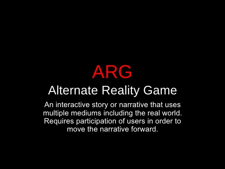 ARG Alternate Reality Game <ul><li>An interactive story or narrative that uses multiple mediums including the real world. ...