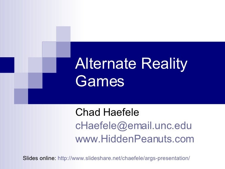 Alternate Reality Games  Chad Haefele [email_address] www.HiddenPeanuts.com Slides online:  http://www.slideshare.net/chae...