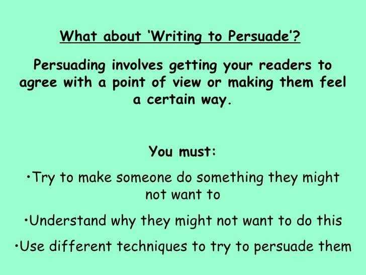 writing to persuade essays Writing persuasive or argumentative essays - in persuasive writing, a writer takes a position for or against an issue and writes to convince the reader to believe or do something persuasive writing is often used in advertisements to get the reader to.