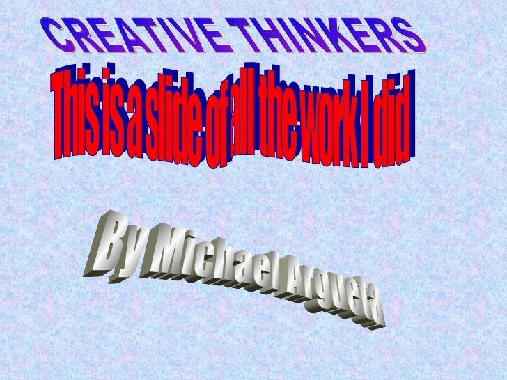 This is a slide of all the work I did By Michael Argueta CREATIVE THINKERS