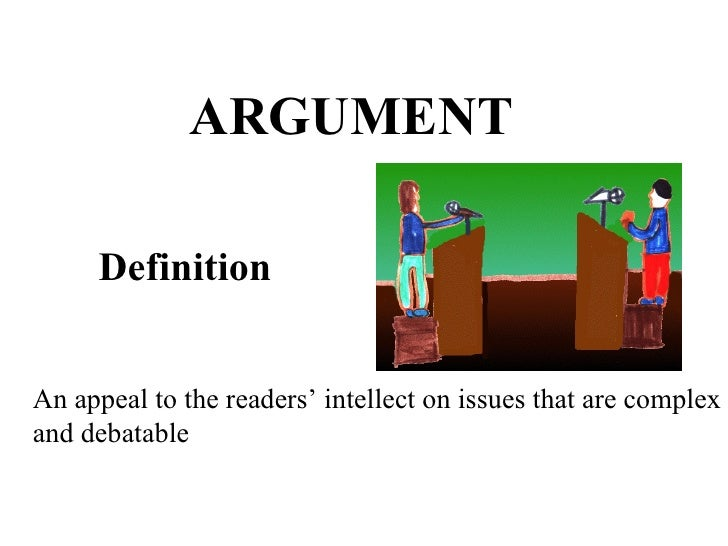 ARGUMENT Definition An appeal to the readers' intellect on issues that are complex and debatable