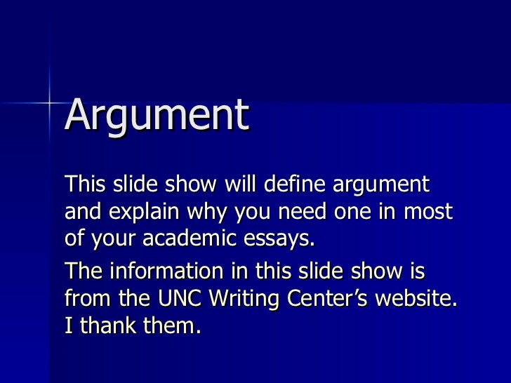 Argument This slide show will define argument and explain why you need one in most of your academic essays.  The informati...