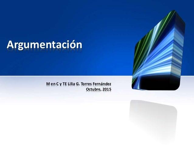 Argumentación M en C y TE Lilia G. Torres Fernández Octubre, 2015