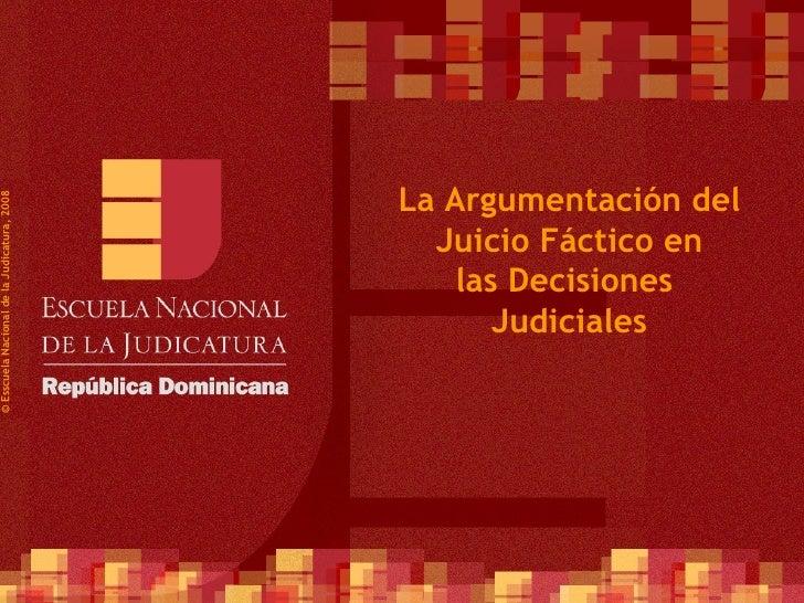 ©  Esscuela Nacional de la Judicatura, 2008 La Argumentación del  Juicio Fáctico en  las Decisiones  Judiciales