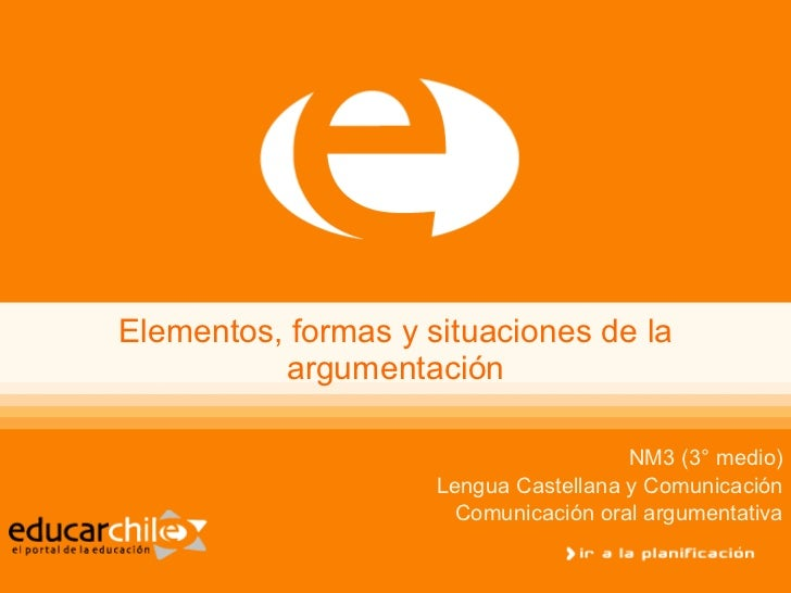 Elementos, formas y situaciones de la argumentación NM3 (3° medio) Lengua Castellana y Comunicación Comunicación oral argu...