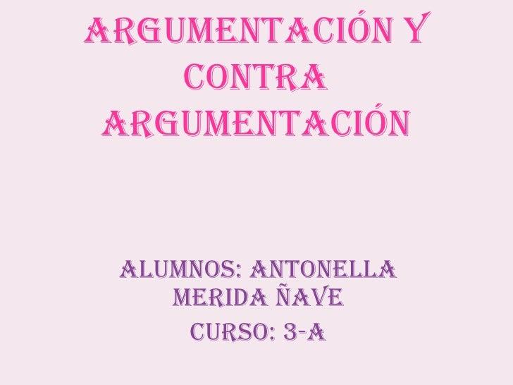 Argumentación y contra argumentación<br />ALUMNOS: ANTONELLA MERIDA ÑAVE<br />CURSO: 3-A<br />