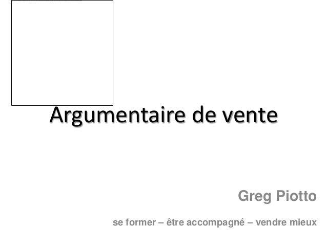 Argumentaire de vente                              Greg Piotto     se former – être accompagné – vendre mieux