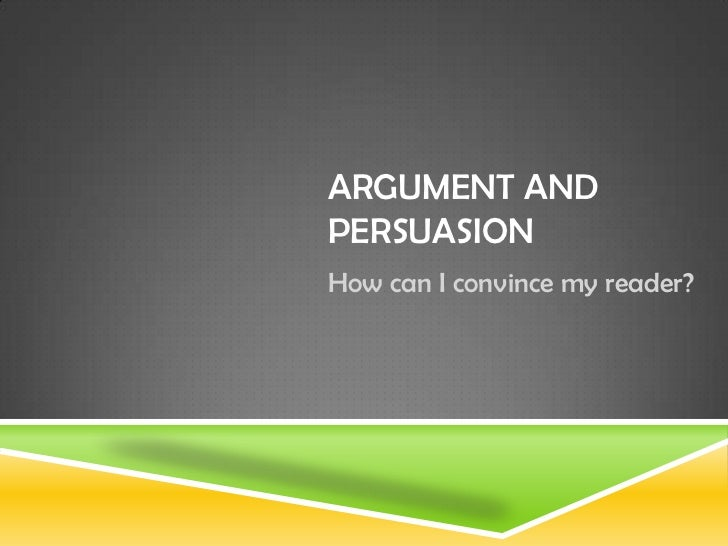 ARGUMENT ANDPERSUASIONHow can I convince my reader?