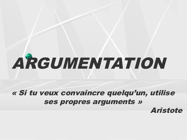 ARGUMENTATION«Si tu veux convaincre quelqu'un, utilise         ses propres arguments»                                   ...