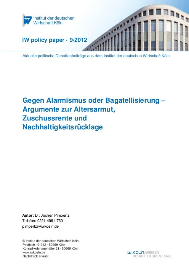 IW policy paper · 9/2012Gegen Alarmismus oder Bagatellisierung –Argumente zur Altersarmut,Zuschussrente undNachhaltigkeits...