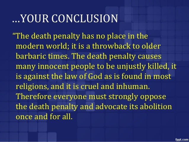 against the death penalty essay conclusion The death penalty takes focus away from the victims and focuses the attention on the criminal these are just some of the reasons the death penalty should be removed there are of course many more.