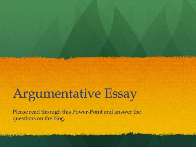 Argumentative Essay Please read through this Power-Point and answer the questions on the blog.