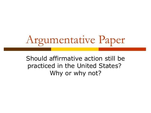 argumentative essay on affirmative action The pro's and con's of affirmative action essay the principle that all men are equal in rights and should be treated equally is the cornerstone of human rights theory, and is based on the dignity of every person.
