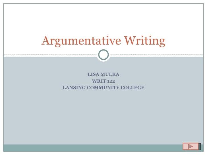 LISA MULKA WRIT 122 LANSING COMMUNITY COLLEGE Argumentative Writing