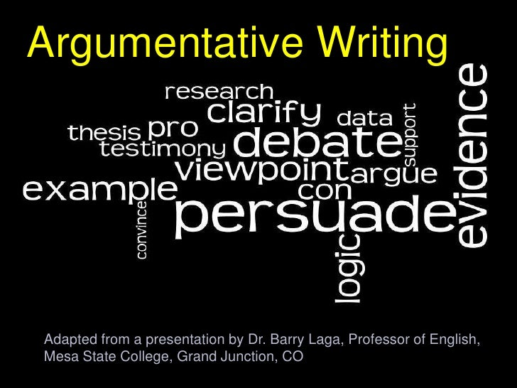 Argumentative WritingAdapted from a presentation by Dr. Barry Laga, Professor of English,Mesa State College, Grand Junctio...