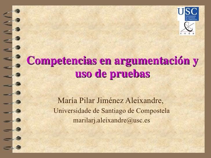 Competencias en argumentación y uso de pruebas María Pilar Jiménez Aleixandre,  Universidade de Santiago de Compostela [em...