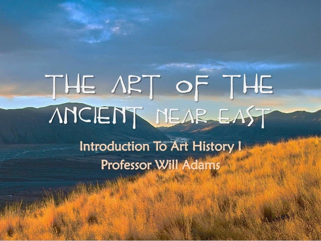 The Art Of The Ancient Near East Introduction To Art History I Professor Will Adams