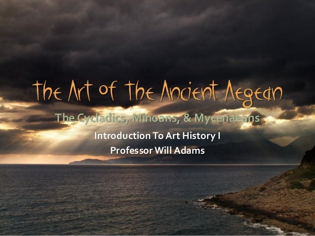 The Art Of The Ancient Aegean The Cycladics, Minoans, & Mycenaeans IntroductionTo Art History I ProfessorWill Adams