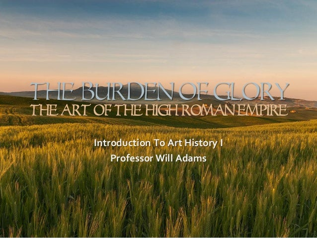 The Burden Of GLORY The Art Of The High Roman Empire Introduction To Art History I Professor Will Adams