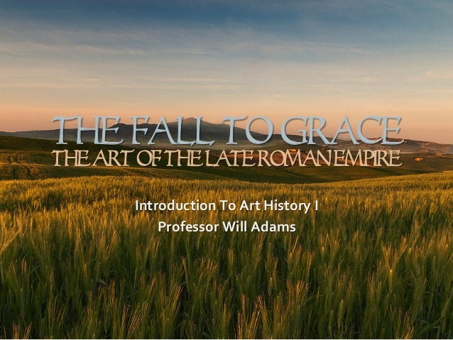 The Fall To Grace TheArtOfTheLateRomanEmpire Introduction	   To	   Art	   History	   I	    Professor	   Will	   Adams