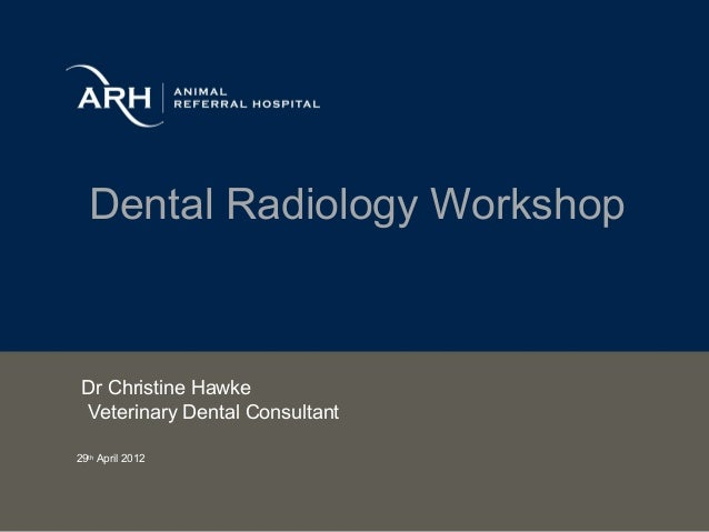 Dental Radiology Workshop Dr Christine Hawke Veterinary Dental Consultant29th April 2012