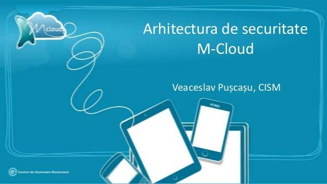 Arhitectura de securitate        M-Cloud    Veaceslav Pușcașu, CISM