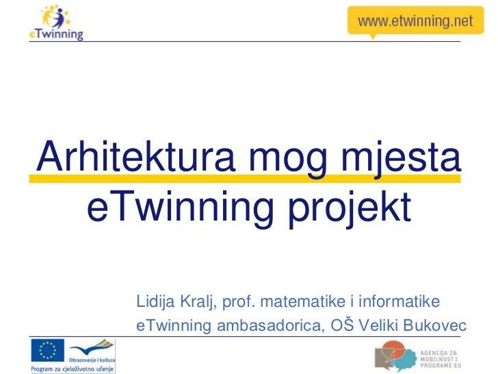 Arhitektura mog mjesta  eTwinning projekt     Lidija Kralj, prof. matematike i informatike     eTwinning ambasadorica, OŠ ...