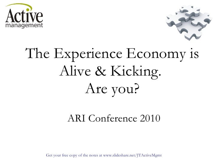 The Experience Economy is Alive & Kicking.  Are you?     ARI Conference 2010