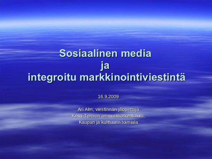 Sosiaalinen media  ja  integroitu markkinointiviestintä 16.9.2009 Ari Alm, viestinnän yliopettaja Kemi-Tornion ammattikork...
