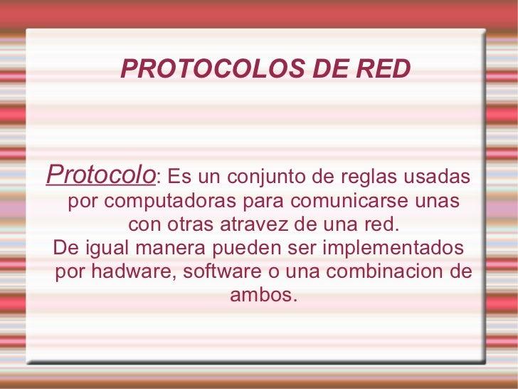 PROTOCOLOS DE RED Protocolo : Es un conjunto de reglas usadas por computadoras para comunicarse unas con otras atravez de ...