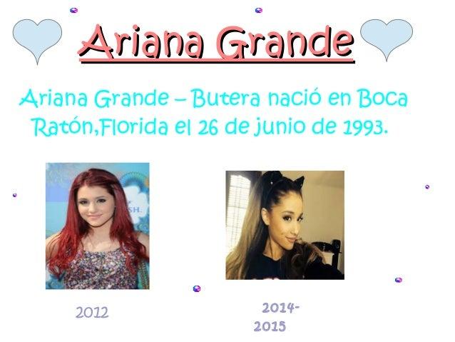 Ariana GrandeAriana Grande Ariana Grande – Butera nació en Boca Ratón,Florida el 26 de junio de 1993. 2012 2014- 2015