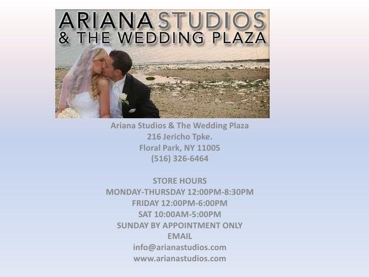 Ariana Studios & The Wedding Plaza<br />216 Jericho Tpke.<br />Floral Park, NY 11005<br />(516) 326-6464<br /><br />STORE...