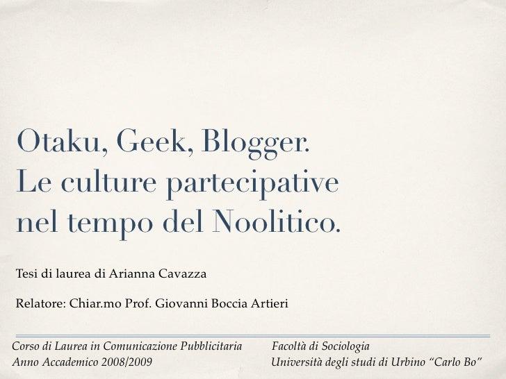 Otaku, Geek, Blogger. Le culture partecipative nel tempo del Noolitico. Tesi di laurea di Arianna Cavazza  Relatore: Chiar...