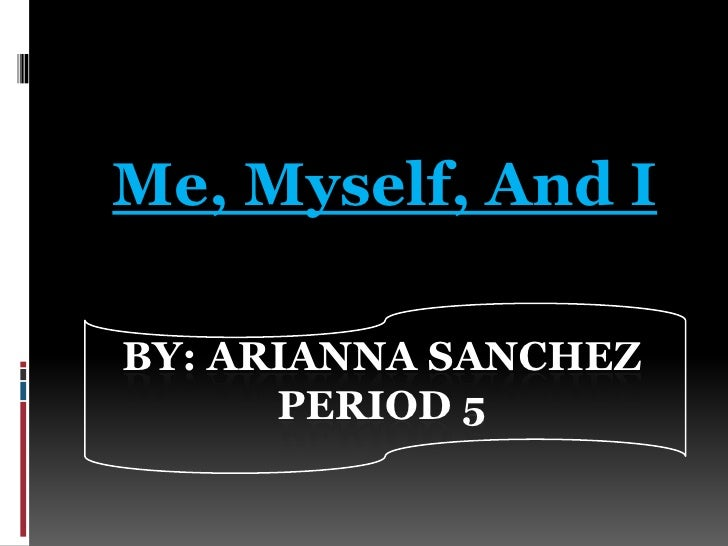 Me, Myself, And I<br />By: Arianna SanchezPeriod 5<br />