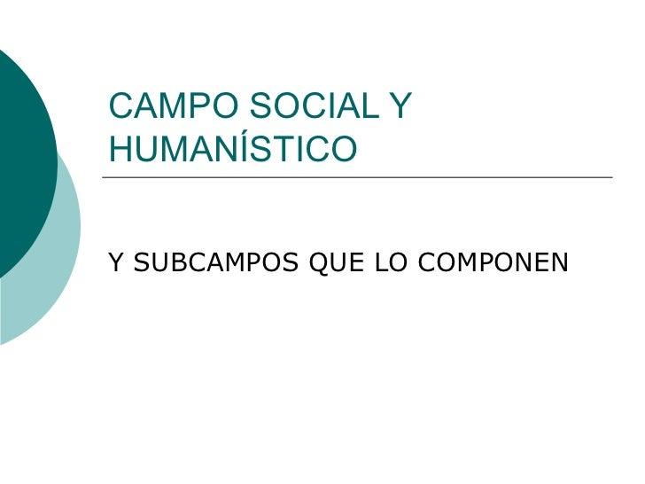 CAMPO SOCIAL Y HUMANÍSTICO Y SUBCAMPOS QUE LO COMPONEN