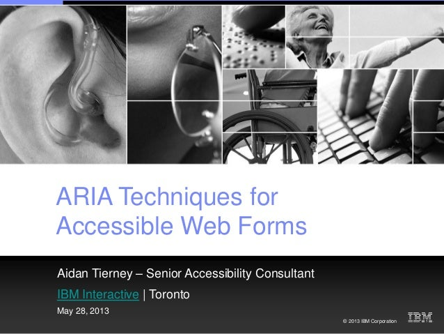 © 2013 IBM Corporation ARIA Techniques for Accessible Web Forms Aidan Tierney – Senior Accessibility Consultant IBM Intera...