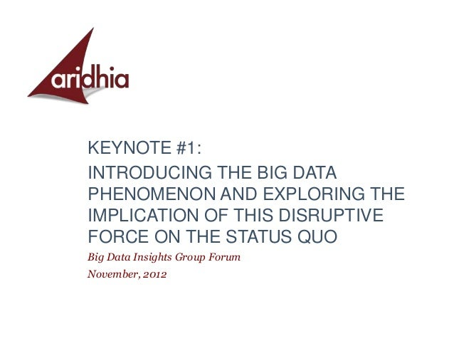 KEYNOTE #1:INTRODUCING THE BIG DATAPHENOMENON AND EXPLORING THEIMPLICATION OF THIS DISRUPTIVEFORCE ON THE STATUS QUOBig Da...