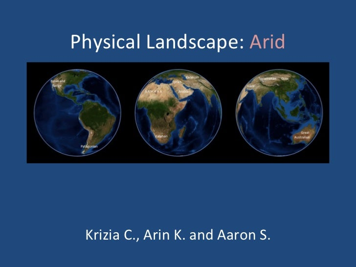 Physical Landscape:  Arid Krizia C., Arin K. and Aaron S.