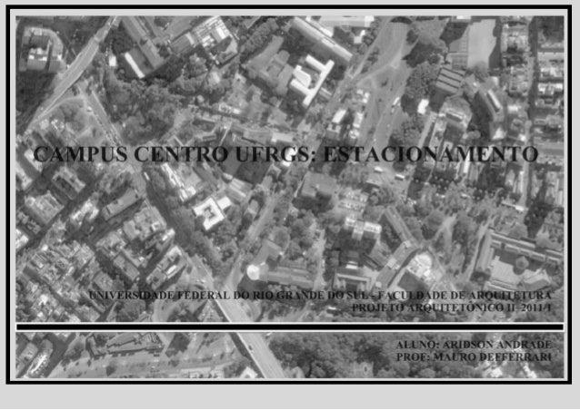PROJETO ARQUTETÔNICO II _ 2011/6 _ CAMPUS CENTRAL UFRGS: ESTACIONAMENTO 2 UNIVERSIDADE FEDERAL DO RIO GRANDE DO SUL DEPART...