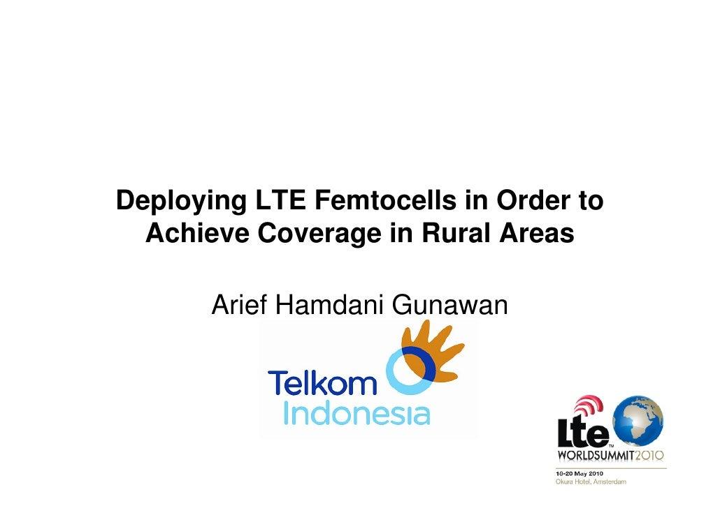 Deploying LTE Femtocells in Order to   Achieve Coverage in Rural Areas         Arief Hamdani Gunawan