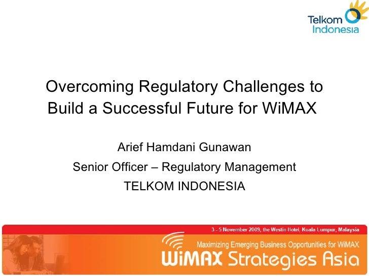 Overcoming Regulatory Challenges to Build a Successful Future for WiMAX  Arief Hamdani Gunawan Senior Officer – Regulatory...