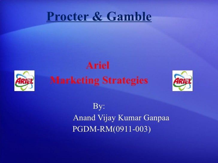Procter & Gamble Ariel  Marketing Strategies By: Anand Vijay Kumar Ganpaa PGDM-RM(0911-003)