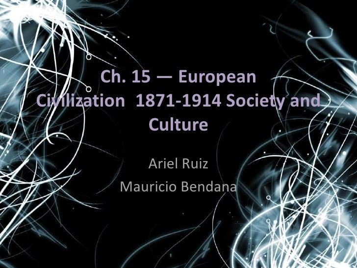 Ch. 15 — European Civilization, 1871-1914 Society and Culture<br />Ariel Ruiz<br />Mauricio Bendana<br />
