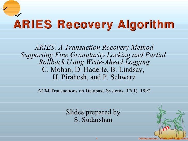 ARIES Recovery Algorithm ARIES: A Transaction Recovery Method Supporting Fine Granularity Locking and Partial  Rollback Us...