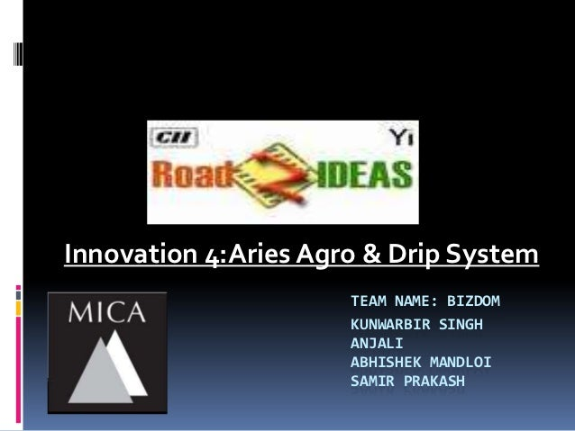 Innovation 4:Aries Agro & Drip System                      TEAM NAME: BIZDOM                      KUNWARBIR SINGH         ...