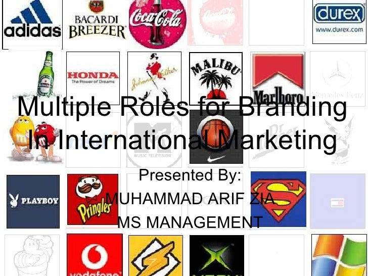 Presented By: MUHAMMAD ARIF ZIA MS MANAGEMENT Multiple Roles for Branding In International Marketing
