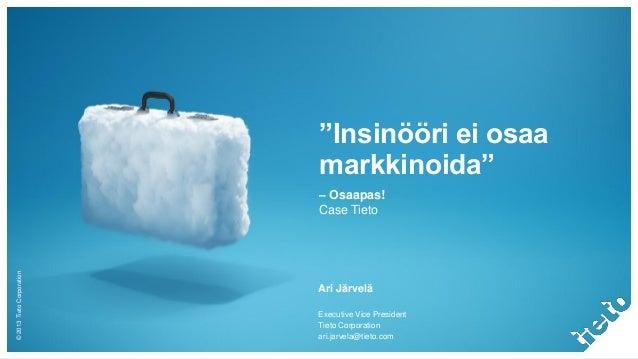 """©2013TietoCorporation """"Insinööri ei osaa markkinoida"""" – Osaapas! Case Tieto Ari Järvelä Executive Vice President Tieto Cor..."""